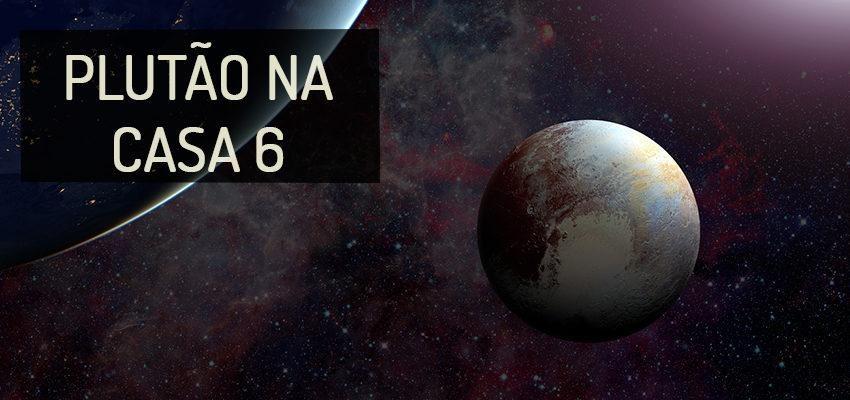 Plutão na Casa 6: perfil e significados