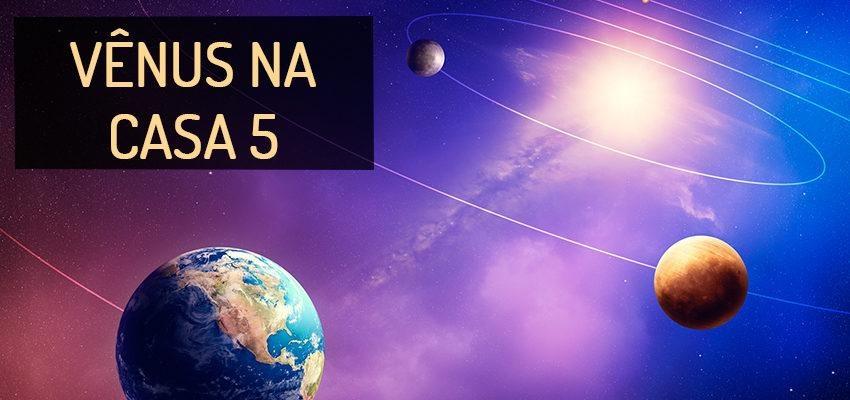 Vênus na Casa 5: perfil e significados